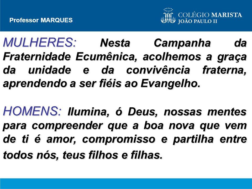 Professor MARQUES MULHERES: Nesta Campanha da Fraternidade Ecumênica, acolhemos a graça da unidade e da convivência fraterna, aprendendo a ser fiéis a