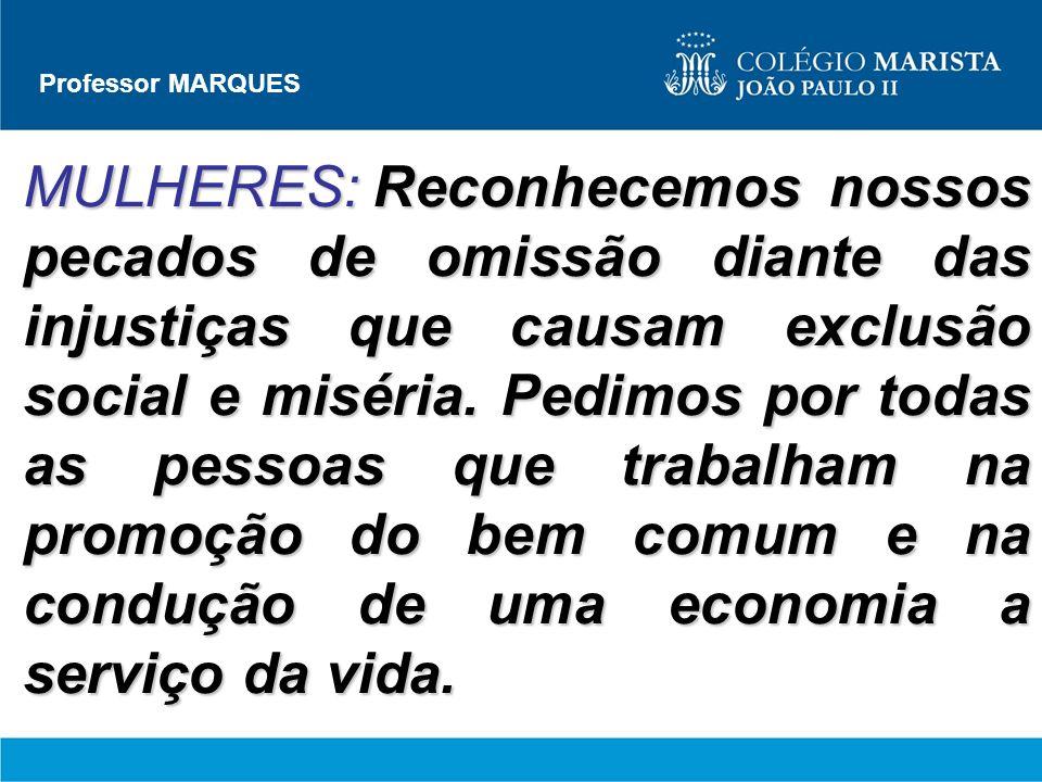 Professor MARQUES MULHERES:Reconhecemos nossos pecados de omissão diante das injustiças que causam exclusão social e miséria. Pedimos por todas as pes