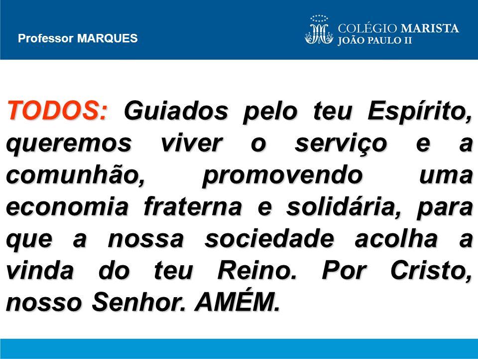 Professor MARQUES TODOS: Guiados pelo teu Espírito, queremos viver o serviço e a comunhão, promovendo uma economia fraterna e solidária, para que a no