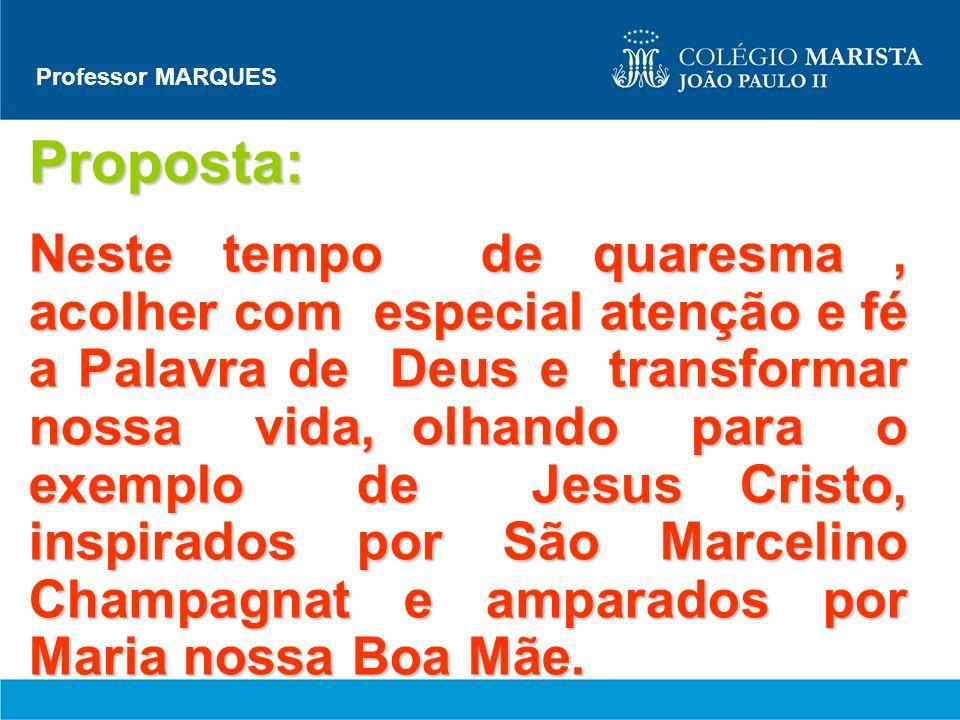 Professor MARQUES Proposta: Neste tempo de quaresma, acolher com especial atenção e fé a Palavra de Deus e transformar nossa vida, olhando para o exem