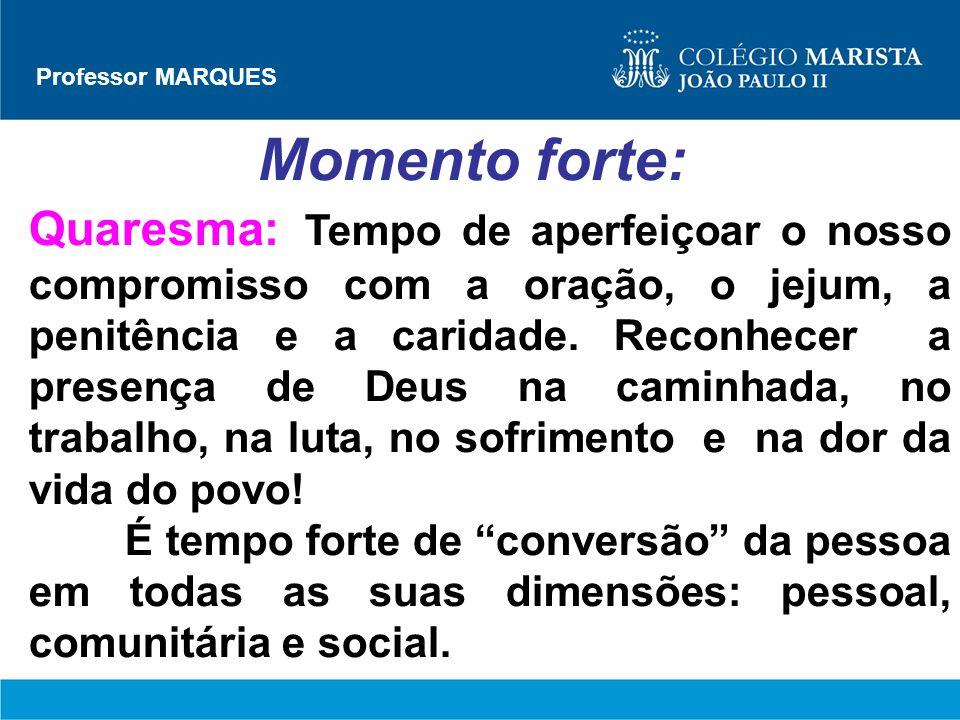 Professor MARQUES Momento forte: Quaresma: Tempo de aperfeiçoar o nosso compromisso com a oração, o jejum, a penitência e a caridade. Reconhecer a pre