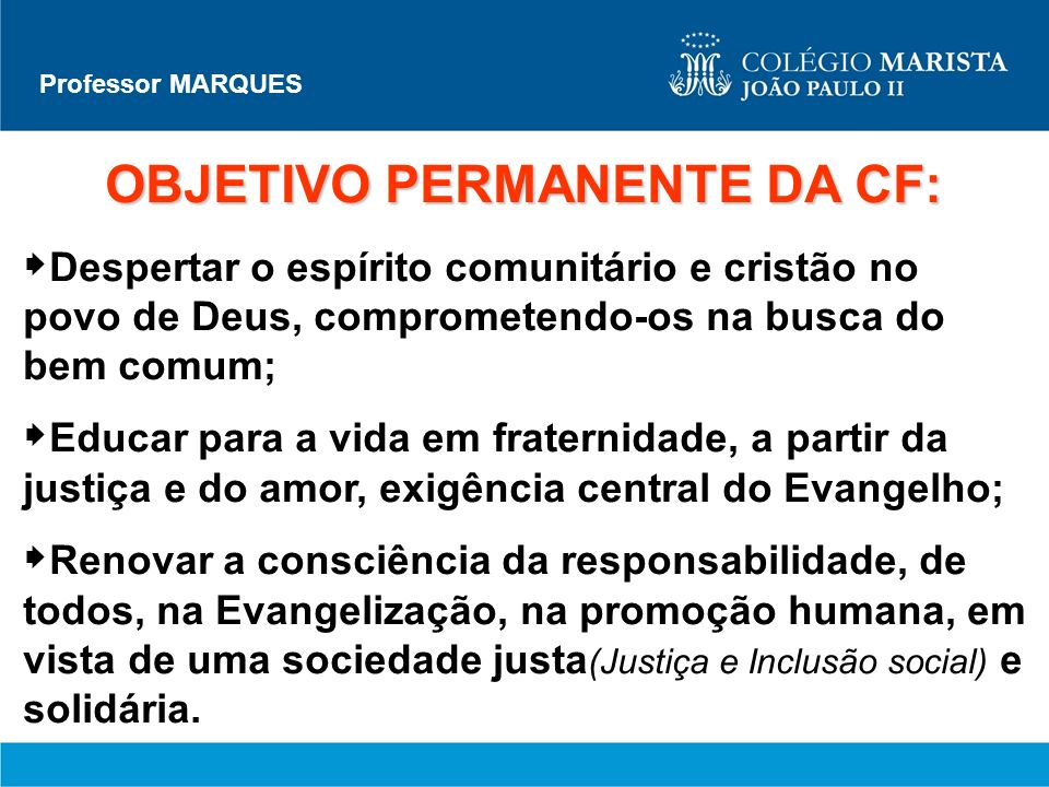 Professor MARQUES OBJETIVO PERMANENTE DA CF: Despertar o espírito comunitário e cristão no povo de Deus, comprometendo-os na busca do bem comum; Educa