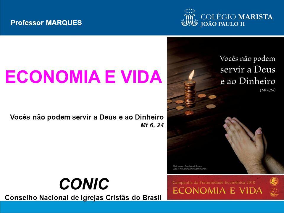 Professor MARQUES ECONOMIA E VIDA Vocês não podem servir a Deus e ao Dinheiro Mt 6, 24 CONIC Conselho Nacional de Igrejas Cristãs do Brasil