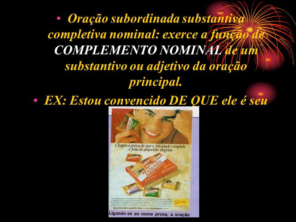 Oração subordinada substantiva completiva nominal: exerce a função de COMPLEMENTO NOMINAL de um substantivo ou adjetivo da oração principal. EX: Estou