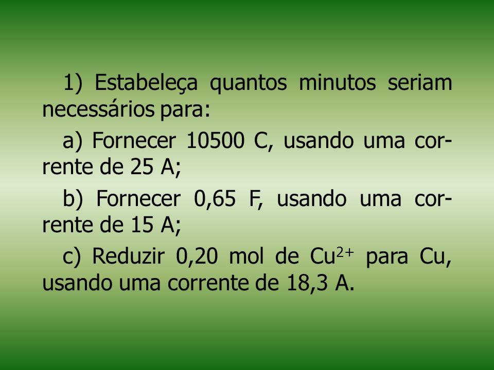 1) Estabeleça quantos minutos seriam necessários para: a) Fornecer 10500 C, usando uma cor- rente de 25 A; b) Fornecer 0,65 F, usando uma cor- rente de 15 A; c) Reduzir 0,20 mol de Cu 2+ para Cu, usando uma corrente de 18,3 A.