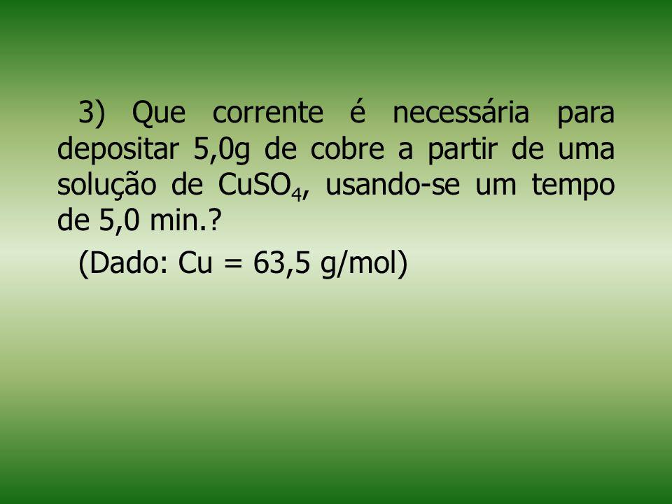 3) Que corrente é necessária para depositar 5,0g de cobre a partir de uma solução de CuSO 4, usando-se um tempo de 5,0 min..
