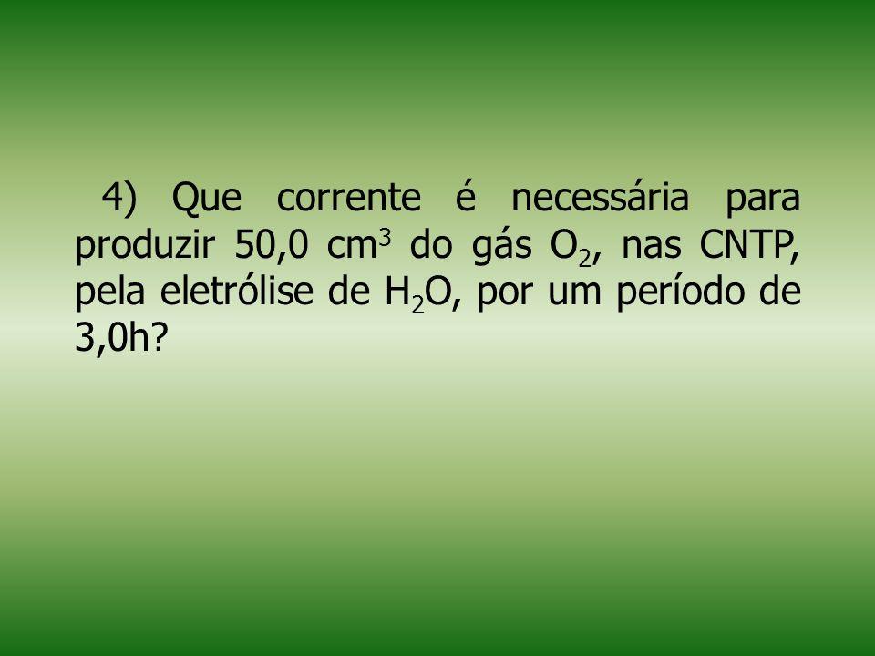 4) Que corrente é necessária para produzir 50,0 cm 3 do gás O 2, nas CNTP, pela eletrólise de H 2 O, por um período de 3,0h?