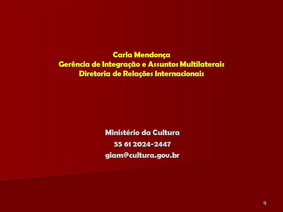9 Carla Mendonça Gerência de Integração e Assuntos Multilaterais Diretoria de Relações Internacionais Ministério da Cultura 55 61 2024-2447 giam@cultura.gov.br