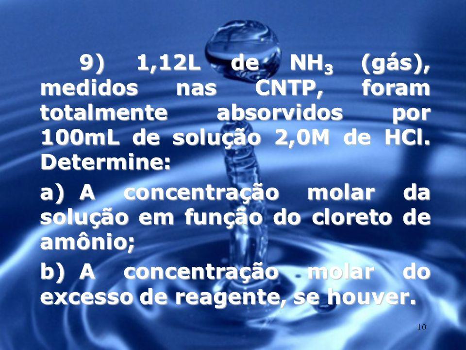 10 9) 1,12L de NH 3 (gás), medidos nas CNTP, foram totalmente absorvidos por 100mL de solução 2,0M de HCl. Determine: a)A concentração molar da soluçã