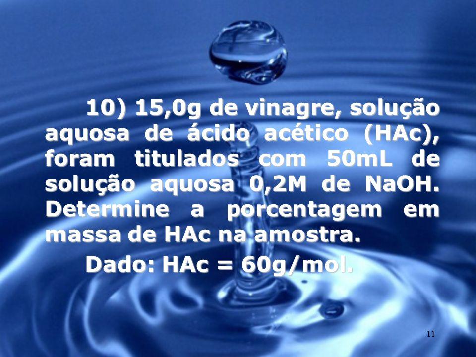 11 10) 15,0g de vinagre, solução aquosa de ácido acético (HAc), foram titulados com 50mL de solução aquosa 0,2M de NaOH. Determine a porcentagem em ma