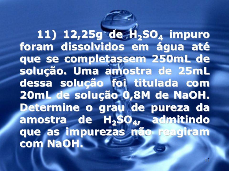 12 11) 12,25g de H 2 SO 4 impuro foram dissolvidos em água até que se completassem 250mL de solução. Uma amostra de 25mL dessa solução foi titulada co