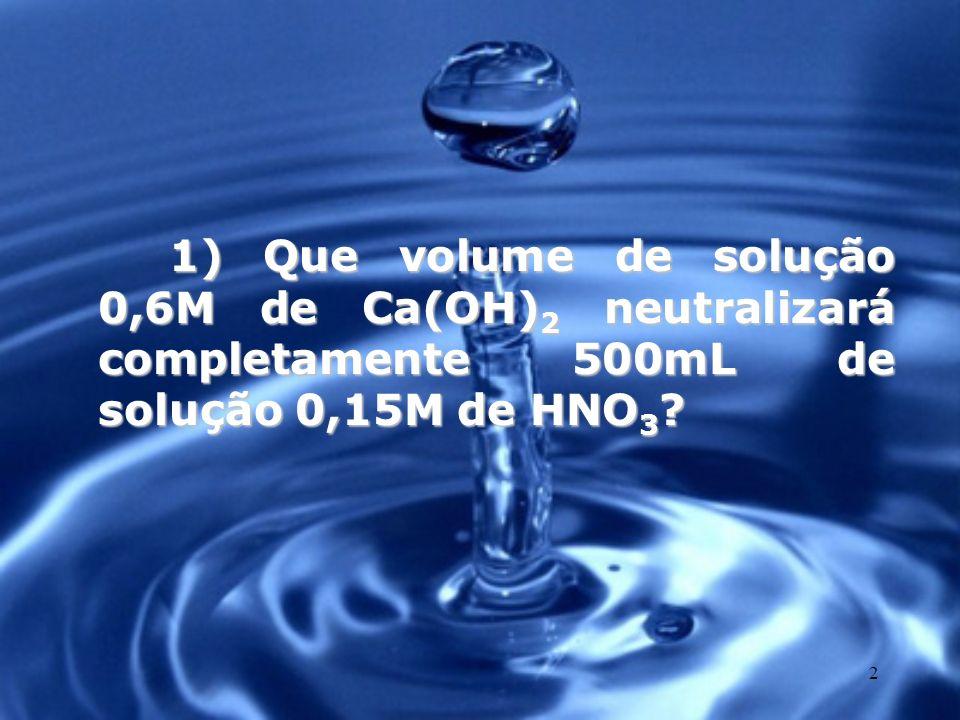 2 1) Que volume de solução 0,6M de Ca(OH) 2 neutralizará completamente 500mL de solução 0,15M de HNO 3 ?