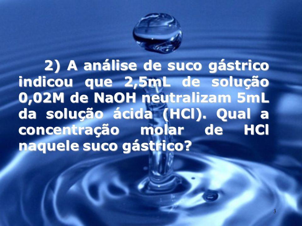 3 2) A análise de suco gástrico indicou que 2,5mL de solução 0,02M de NaOH neutralizam 5mL da solução ácida (HCl). Qual a concentração molar de HCl na