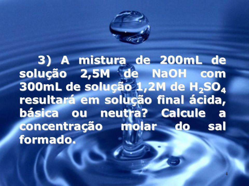 4 3) A mistura de 200mL de solução 2,5M de NaOH com 300mL de solução 1,2M de H 2 SO 4 resultará em solução final ácida, básica ou neutra? Calcule a co