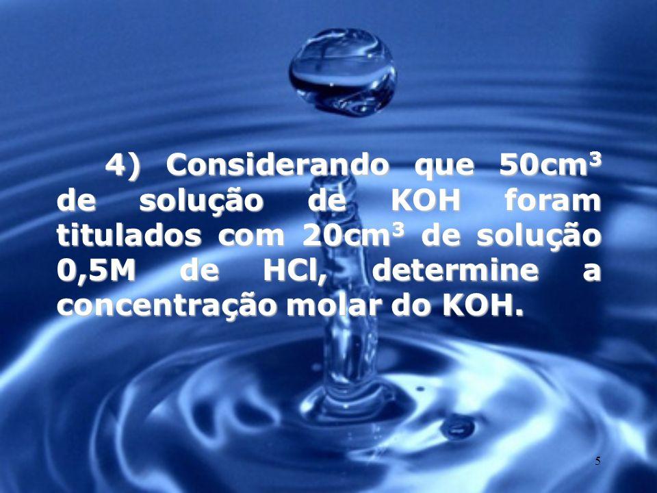 5 4) Considerando que 50cm 3 de solução de KOH foram titulados com 20cm 3 de solução 0,5M de HCl, determine a concentração molar do KOH.
