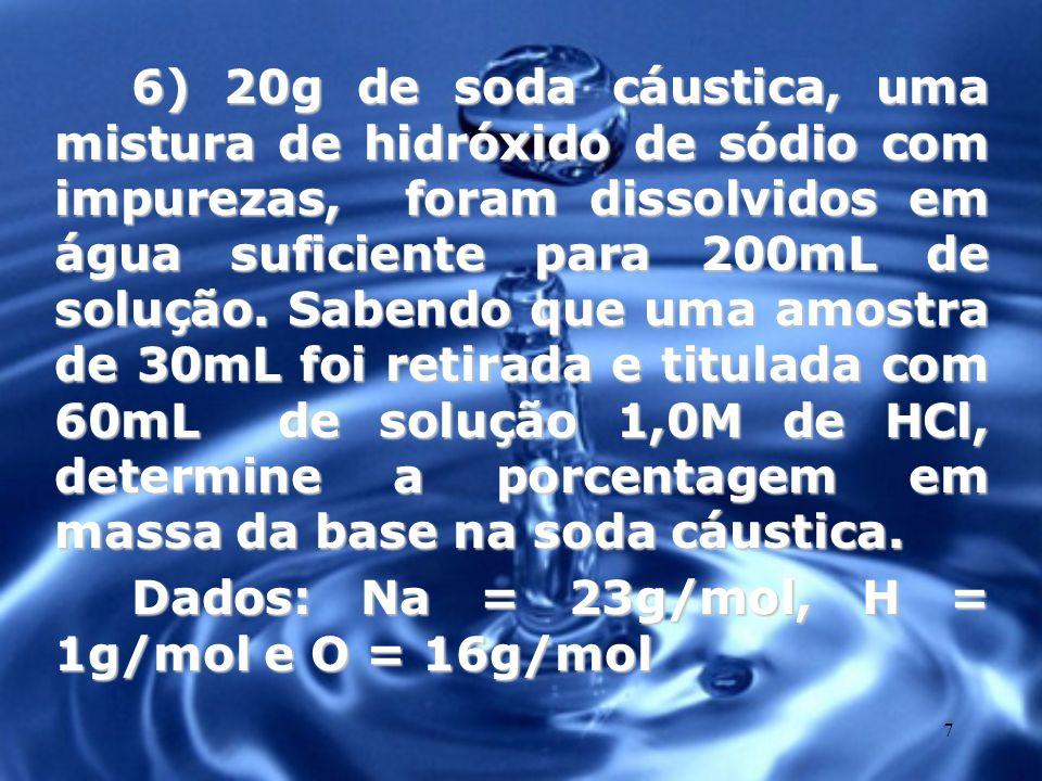 7 6) 20g de soda cáustica, uma mistura de hidróxido de sódio com impurezas, foram dissolvidos em água suficiente para 200mL de solução. Sabendo que um