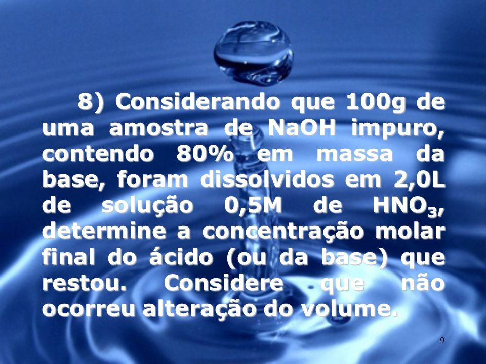9 8) Considerando que 100g de uma amostra de NaOH impuro, contendo 80% em massa da base, foram dissolvidos em 2,0L de solução 0,5M de HNO 3, determine