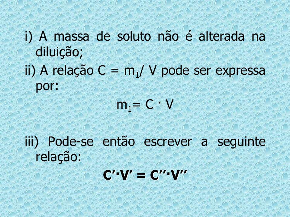 i) A massa de soluto não é alterada na diluição; ii) A relação C = m 1 / V pode ser expressa por: m 1 = C · V iii) Pode-se então escrever a seguinte r