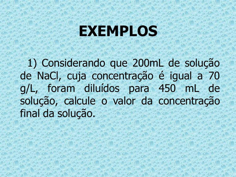 EXEMPLOS 1) Considerando que 200mL de solução de NaCl, cuja concentração é igual a 70 g/L, foram diluídos para 450 mL de solução, calcule o valor da c