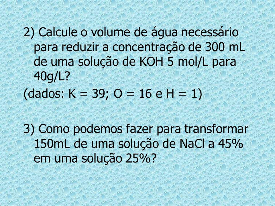2) Calcule o volume de água necessário para reduzir a concentração de 300 mL de uma solução de KOH 5 mol/L para 40g/L? (dados: K = 39; O = 16 e H = 1)
