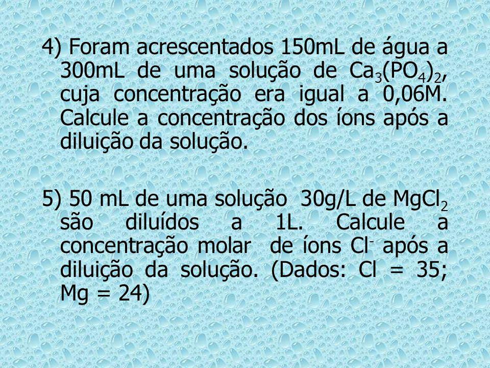 4) Foram acrescentados 150mL de água a 300mL de uma solução de Ca 3 (PO 4 ) 2, cuja concentração era igual a 0,06M. Calcule a concentração dos íons ap