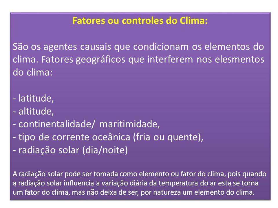 Fatores ou controles do Clima: São os agentes causais que condicionam os elementos do clima. Fatores geográficos que interferem nos elesmentos do clim