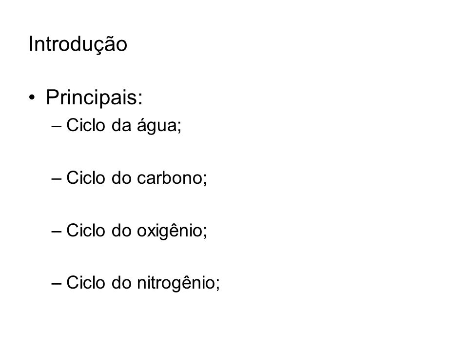Introdução Principais: –Ciclo da água; –Ciclo do carbono; –Ciclo do oxigênio; –Ciclo do nitrogênio;