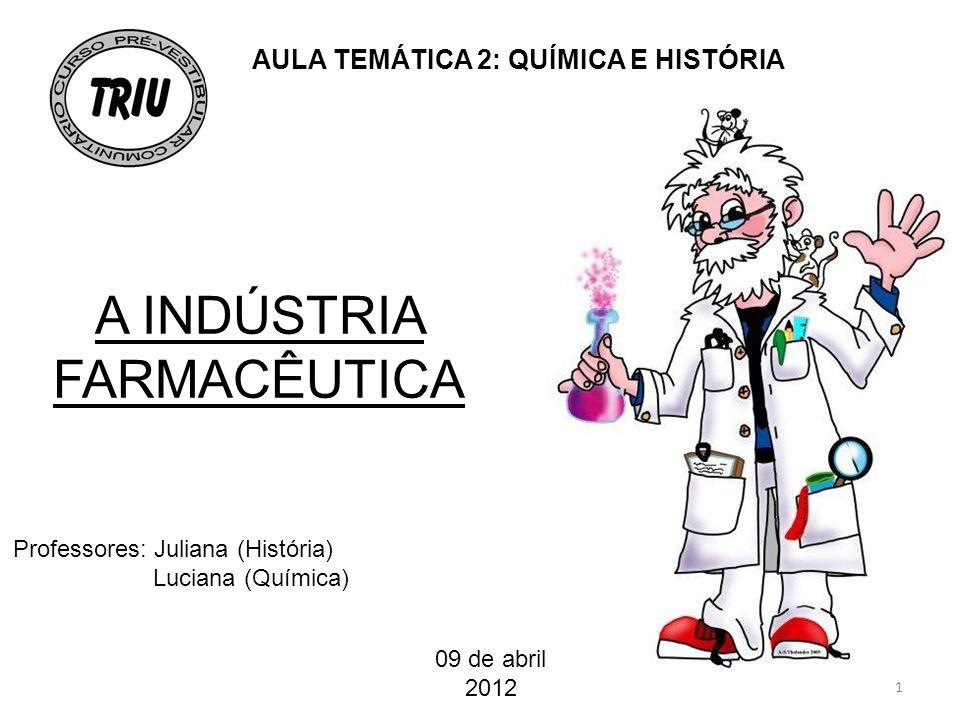 A INDÚSTRIA FARMACÊUTICA Professores: Juliana (História) Luciana (Química) 09 de abril 2012 AULA TEMÁTICA 2: QUÍMICA E HISTÓRIA 1