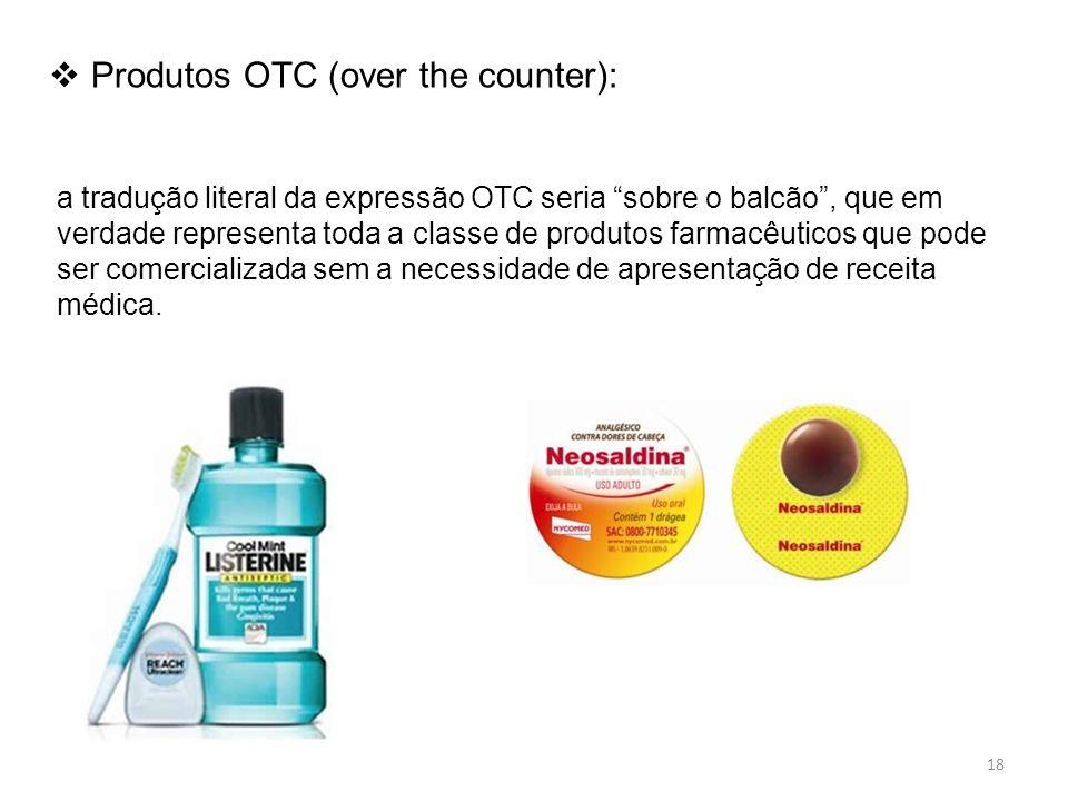 Produtos OTC (over the counter): a tradução literal da expressão OTC seria sobre o balcão, que em verdade representa toda a classe de produtos farmacêuticos que pode ser comercializada sem a necessidade de apresentação de receita médica.