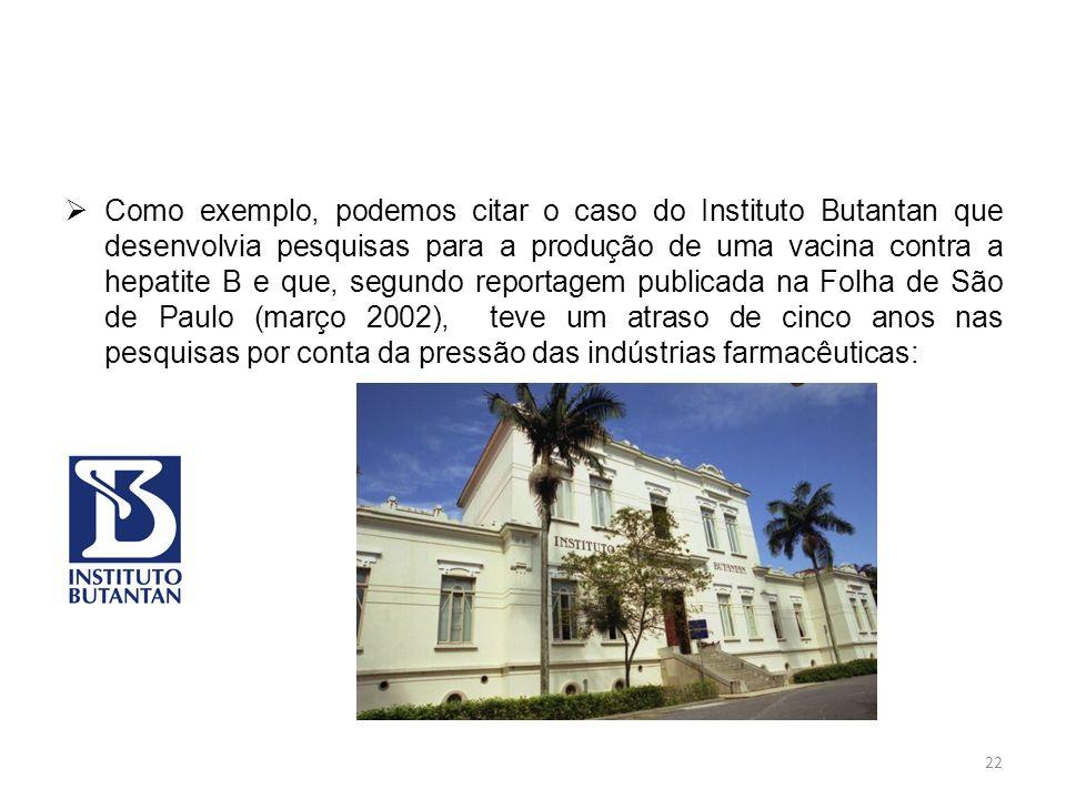 Como exemplo, podemos citar o caso do Instituto Butantan que desenvolvia pesquisas para a produção de uma vacina contra a hepatite B e que, segundo reportagem publicada na Folha de São de Paulo (março 2002), teve um atraso de cinco anos nas pesquisas por conta da pressão das indústrias farmacêuticas: 22