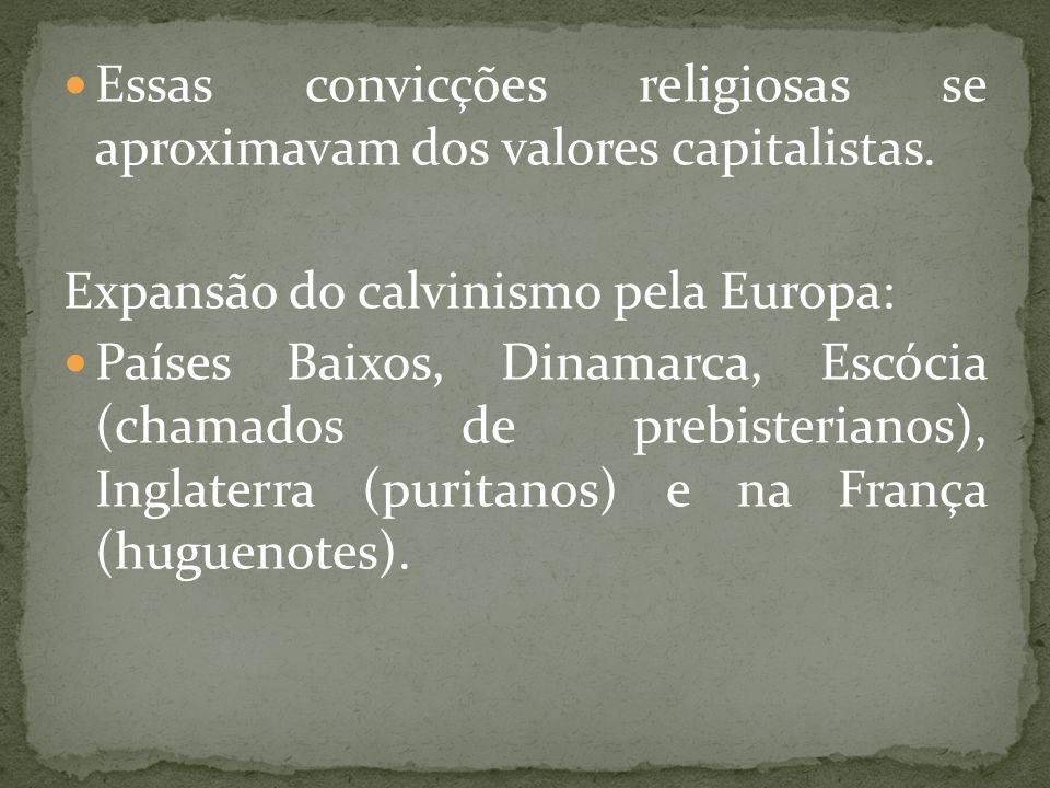 Essas convicções religiosas se aproximavam dos valores capitalistas. Expansão do calvinismo pela Europa: Países Baixos, Dinamarca, Escócia (chamados d