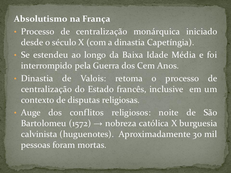 Absolutismo na França Processo de centralização monárquica iniciado desde o século X (com a dinastia Capetíngia). Se estendeu ao longo da Baixa Idade