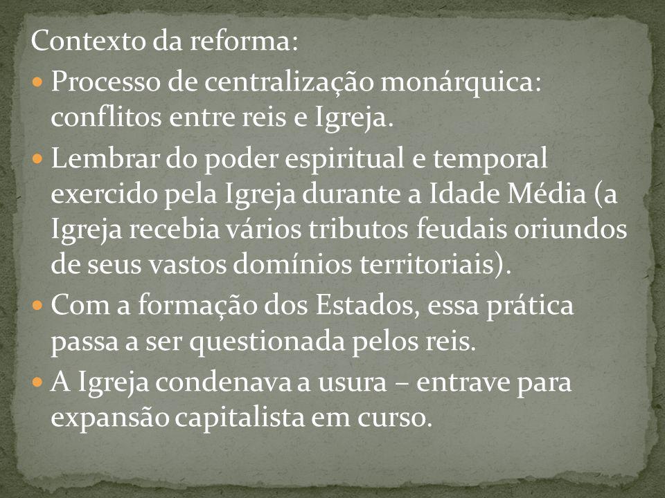 Contexto da reforma: Processo de centralização monárquica: conflitos entre reis e Igreja. Lembrar do poder espiritual e temporal exercido pela Igreja