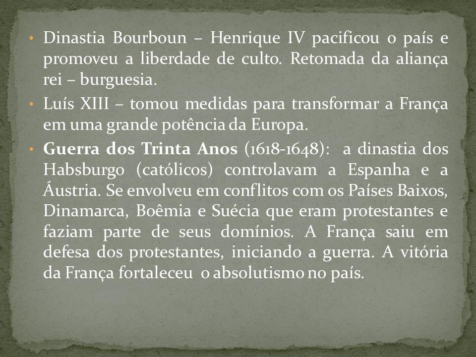 Dinastia Bourboun – Henrique IV pacificou o país e promoveu a liberdade de culto. Retomada da aliança rei – burguesia. Luís XIII – tomou medidas para