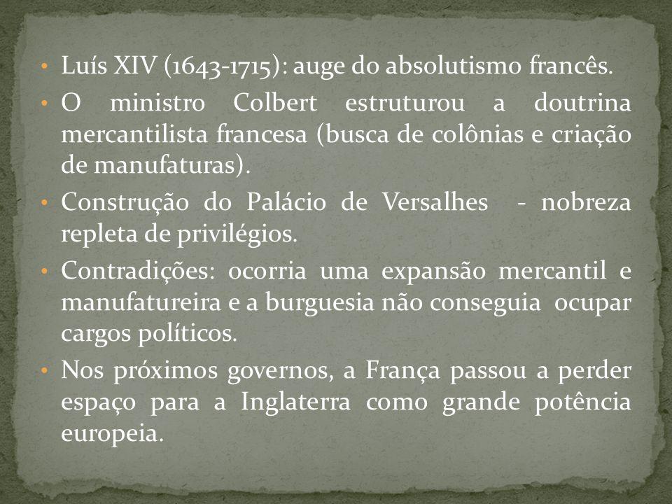 Luís XIV (1643-1715): auge do absolutismo francês. O ministro Colbert estruturou a doutrina mercantilista francesa (busca de colônias e criação de man