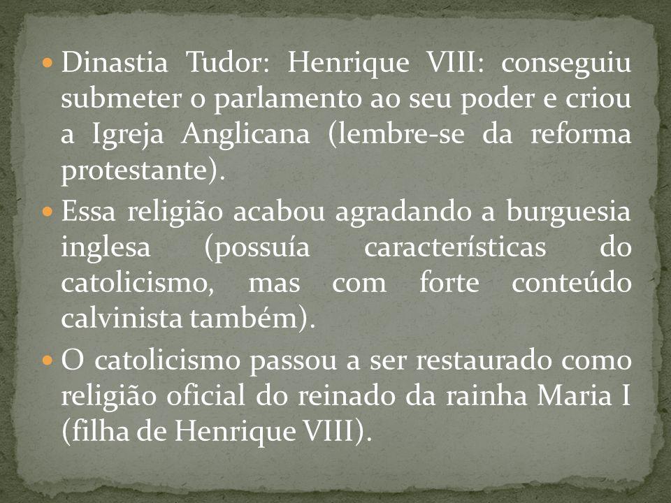 Dinastia Tudor: Henrique VIII: conseguiu submeter o parlamento ao seu poder e criou a Igreja Anglicana (lembre-se da reforma protestante). Essa religi