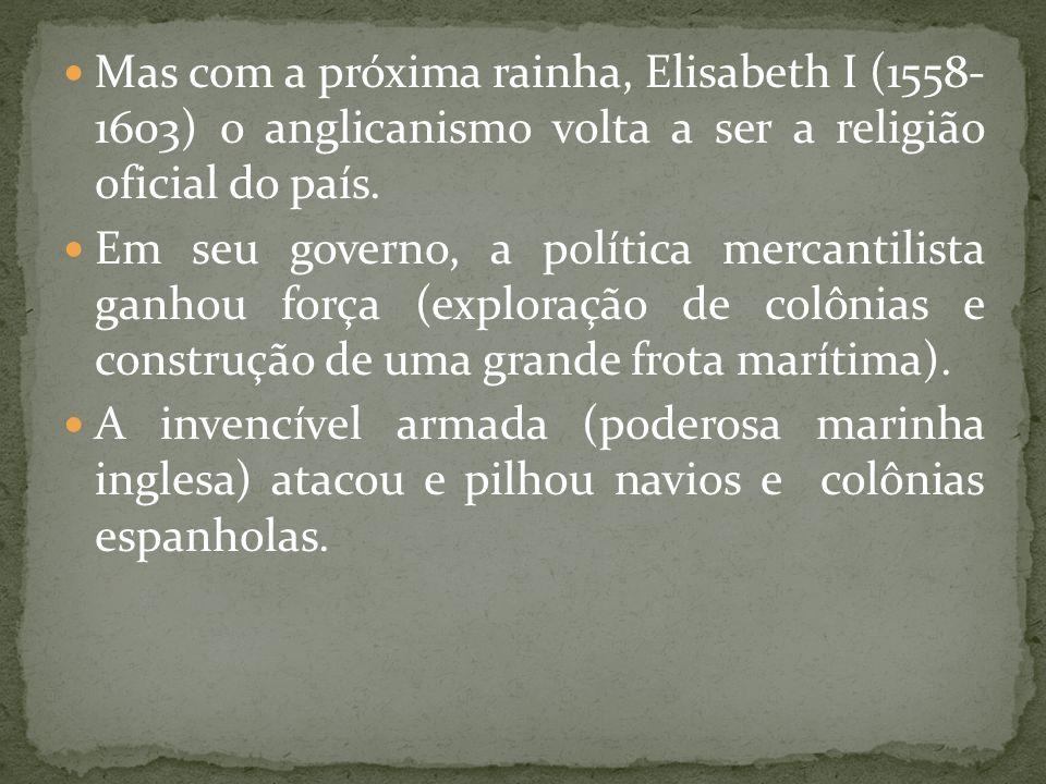 Mas com a próxima rainha, Elisabeth I (1558- 1603) o anglicanismo volta a ser a religião oficial do país. Em seu governo, a política mercantilista gan