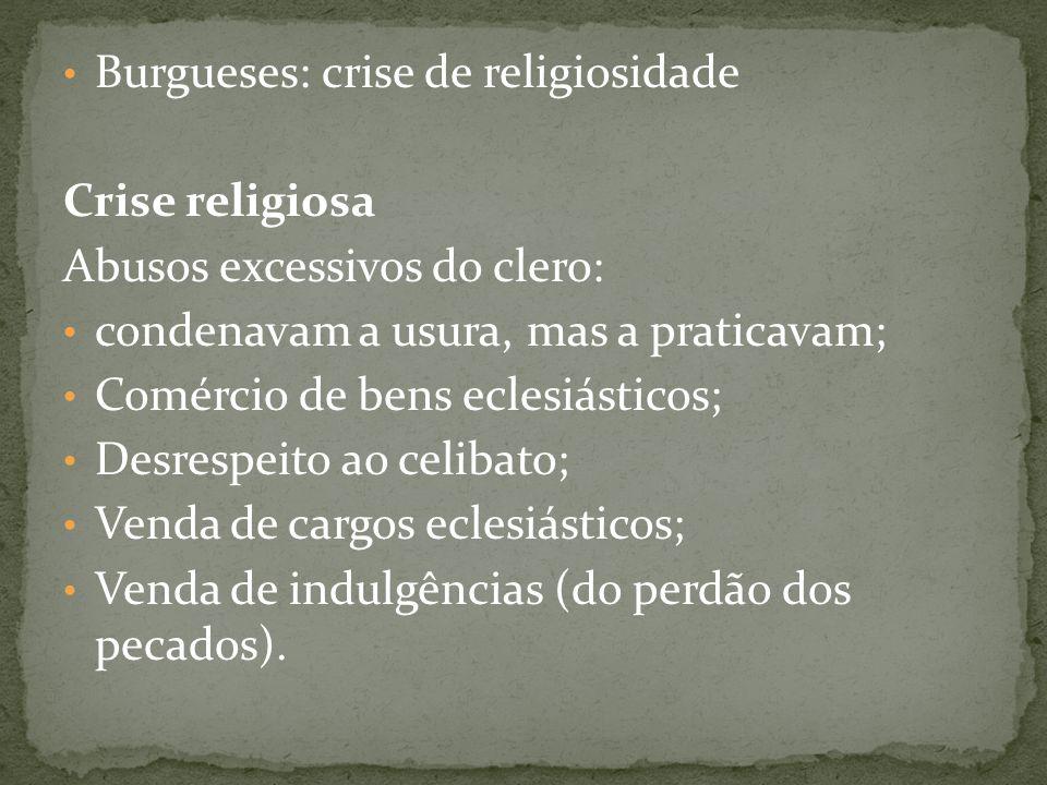 Burgueses: crise de religiosidade Crise religiosa Abusos excessivos do clero: condenavam a usura, mas a praticavam; Comércio de bens eclesiásticos; De