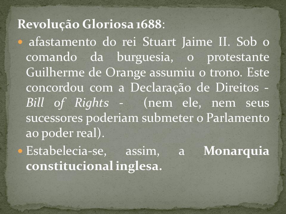 Revolução Gloriosa 1688: afastamento do rei Stuart Jaime II. Sob o comando da burguesia, o protestante Guilherme de Orange assumiu o trono. Este conco