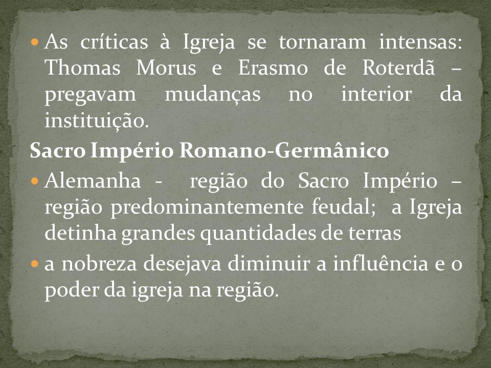 As críticas à Igreja se tornaram intensas: Thomas Morus e Erasmo de Roterdã – pregavam mudanças no interior da instituição. Sacro Império Romano-Germâ