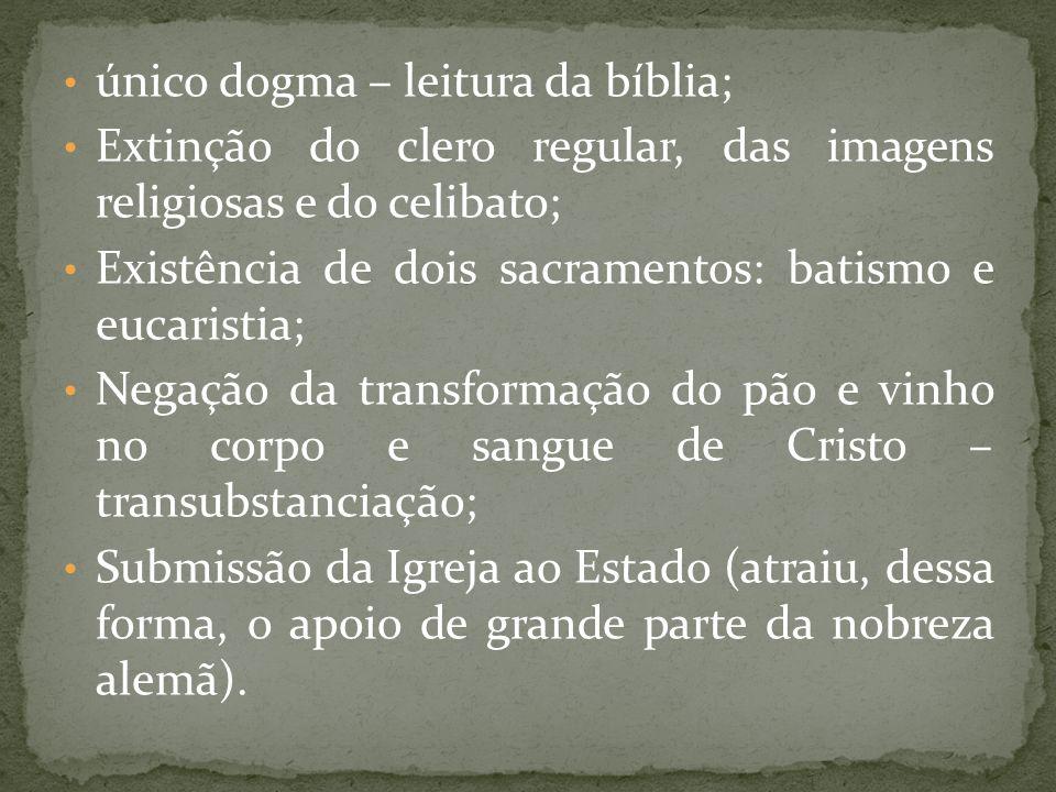 único dogma – leitura da bíblia; Extinção do clero regular, das imagens religiosas e do celibato; Existência de dois sacramentos: batismo e eucaristia