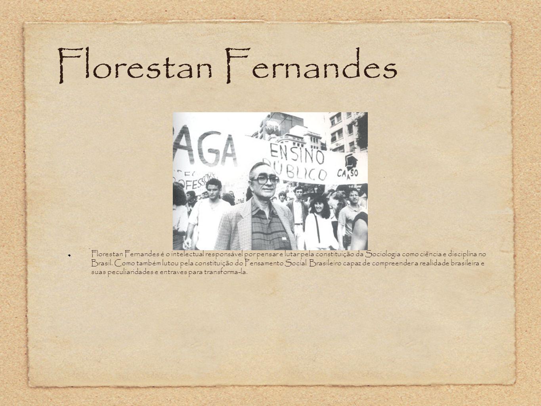 Florestan Fernandes Florestan Fernandes é o intelectual responsável por pensar e lutar pela constituição da Sociologia como ciência e disciplina no Br