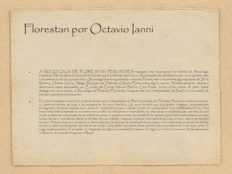 Florestan por Octavio Ianni A SOCIOLOGiA DE FLORESTAN FERNANDES inaugura uma nova época na história da Sociologia brasileira. Não só descortina novos