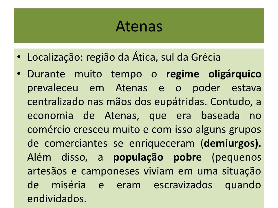 Atenas Localização: região da Ática, sul da Grécia Durante muito tempo o regime oligárquico prevaleceu em Atenas e o poder estava centralizado nas mão