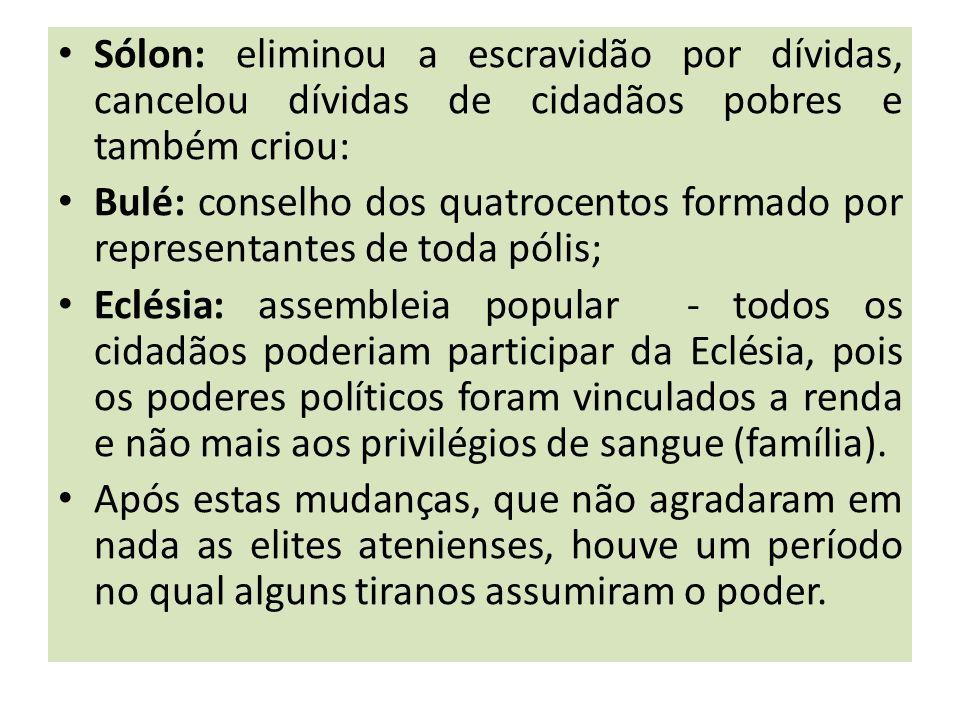 Sólon: eliminou a escravidão por dívidas, cancelou dívidas de cidadãos pobres e também criou: Bulé: conselho dos quatrocentos formado por representant