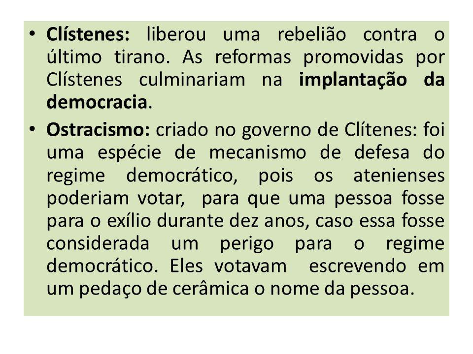 Clístenes: liberou uma rebelião contra o último tirano. As reformas promovidas por Clístenes culminariam na implantação da democracia. Ostracismo: cri