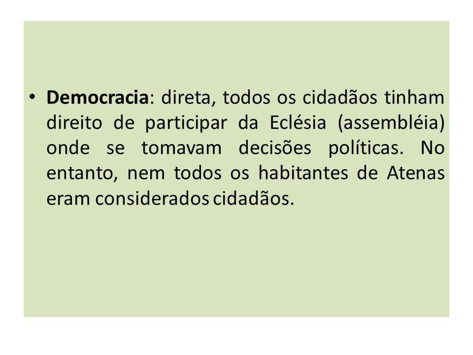 Democracia: direta, todos os cidadãos tinham direito de participar da Eclésia (assembléia) onde se tomavam decisões políticas. No entanto, nem todos o