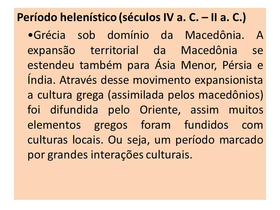 Período helenístico (séculos IV a. C. – II a. C.) Grécia sob domínio da Macedônia. A expansão territorial da Macedônia se estendeu também para Ásia Me