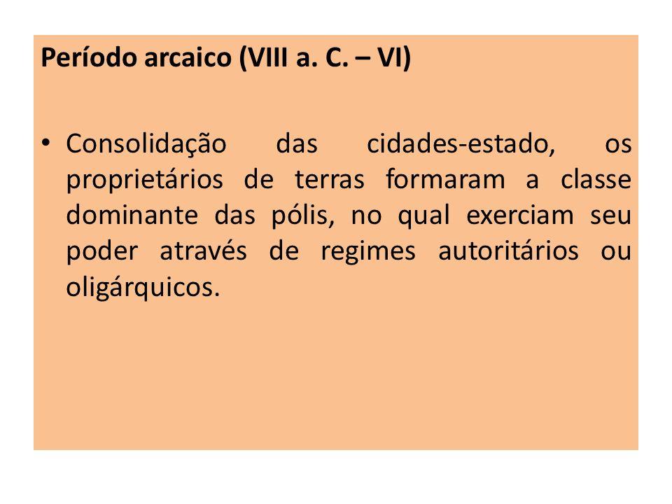 Período arcaico (VIII a. C. – VI) Consolidação das cidades-estado, os proprietários de terras formaram a classe dominante das pólis, no qual exerciam