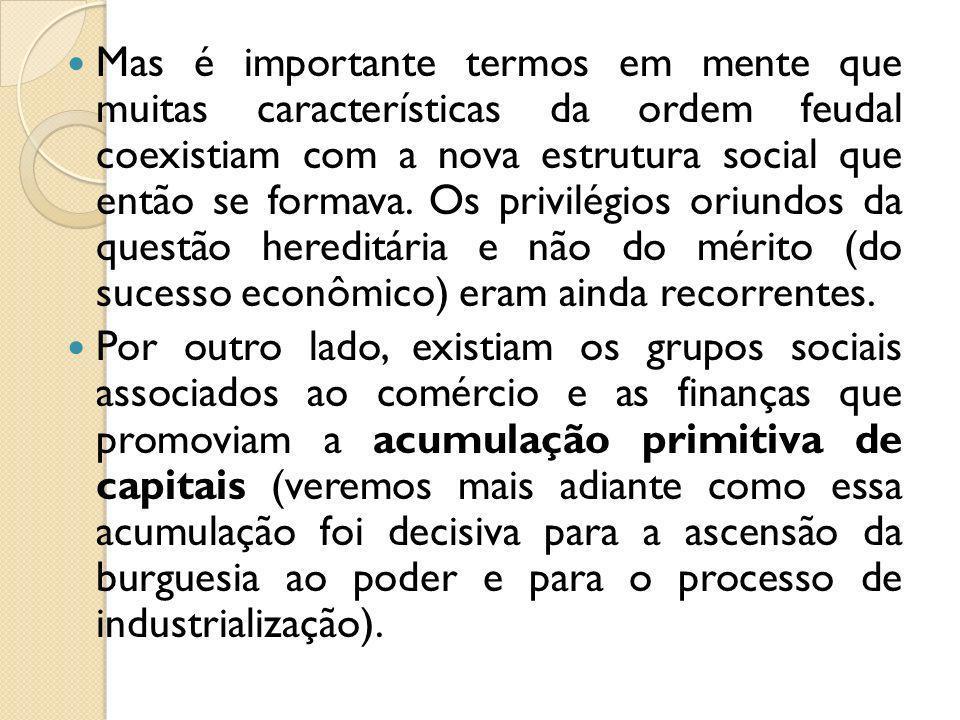 Mas é importante termos em mente que muitas características da ordem feudal coexistiam com a nova estrutura social que então se formava. Os privilégio